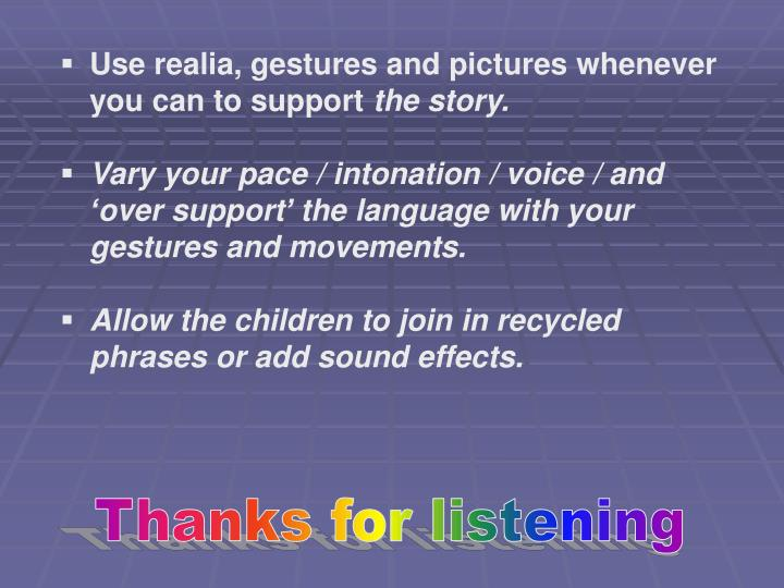 Use realia, gestures and pictures whenever you can to support