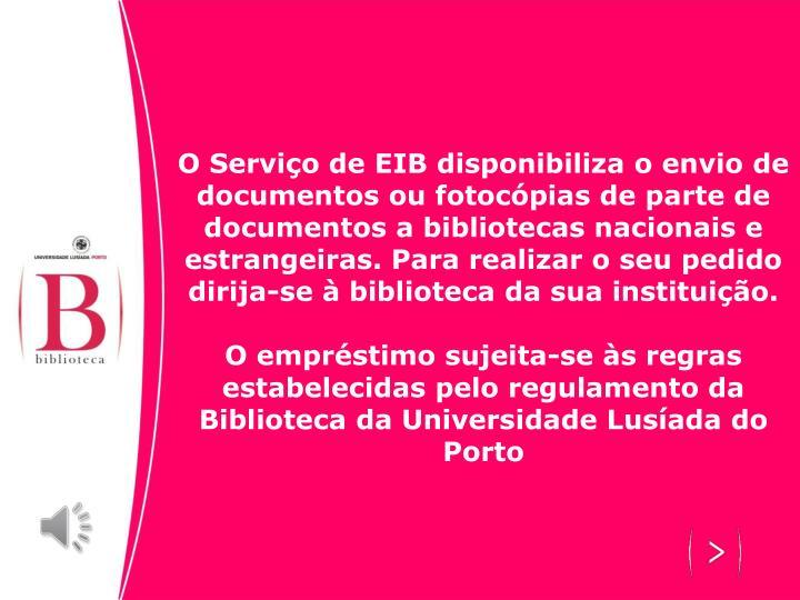 O Serviço de EIB disponibiliza o envio de documentos ou fotocópias de parte de documentos a bibliotecas nacionais e estrangeiras. Para realizar o seu pedido dirija-se à biblioteca da sua instituição.