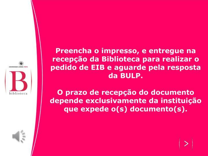 Preencha o impresso, e entregue na recepção da Biblioteca para realizar o pedido de EIB e aguarde pela resposta da BULP.