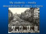 my students mostly descedndants of olderly citizens