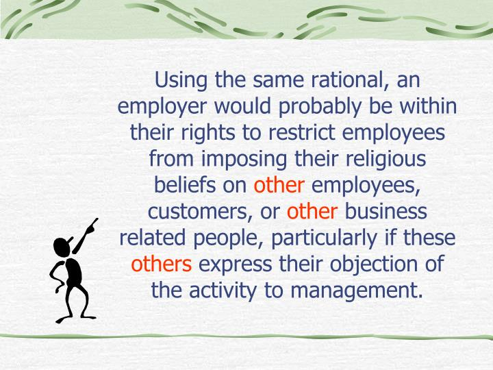 Using the same rational, an employer would probably be within their rights to restrict employees from imposing their religious beliefs on