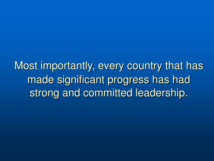 Most importantly, every country that has made significant progress has had