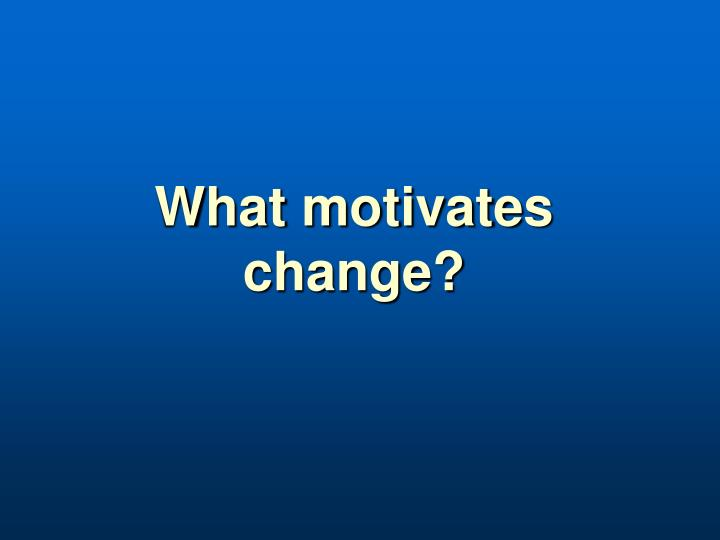 What motivates change?