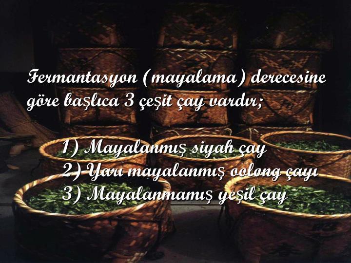 Fermantasyon (mayalama) derecesine göre başlıca 3 çeşit çay vardır;
