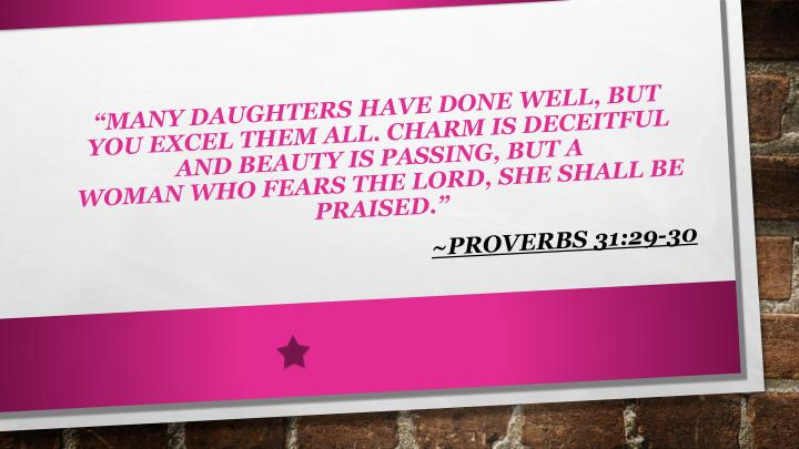 """Many daughters have done well, But you excel them all. Charm is deceitful and beauty is passing, But a woman who fears the Lord, she shall be praised"