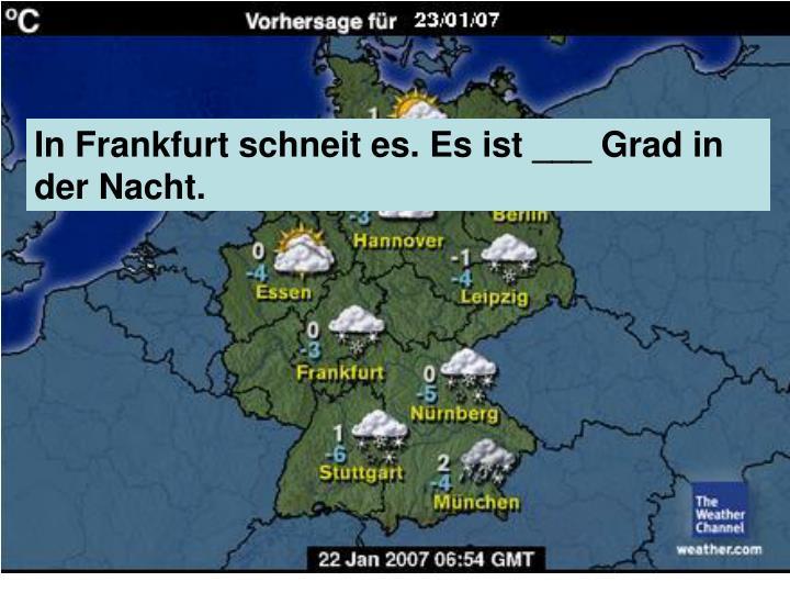 In Frankfurt schneit es. Es ist ___ Grad in der Nacht.