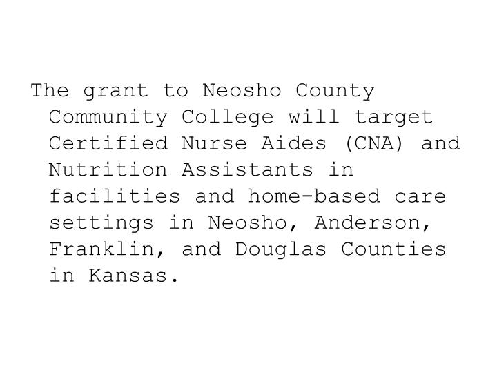 The grant to Neosho County Community College will target Certified Nurse Aides (CNA) and Nutrition A...