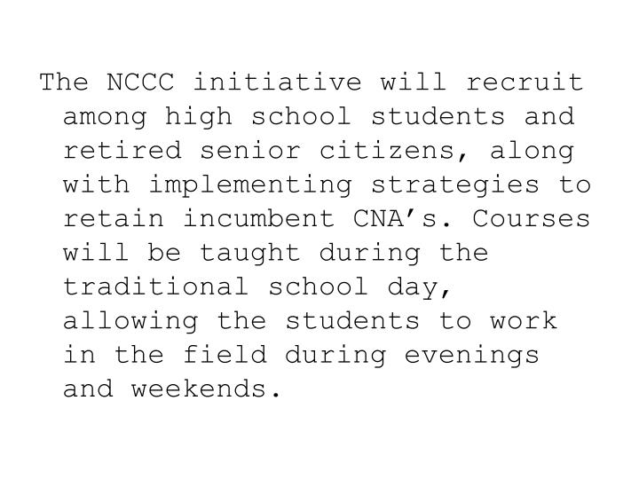 The NCCC initiative will recruit among high school students and retired senior citizens, along with implementing strategies to retain incumbent CNA's. Courses will be taught during the traditional school day, allowing the students to work in the field during evenings and weekends.