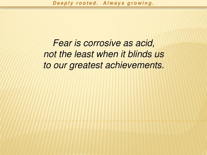 Fear is corrosive as acid,