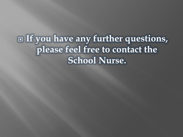 If you have any further questions, please feel free to contact the School Nurse.