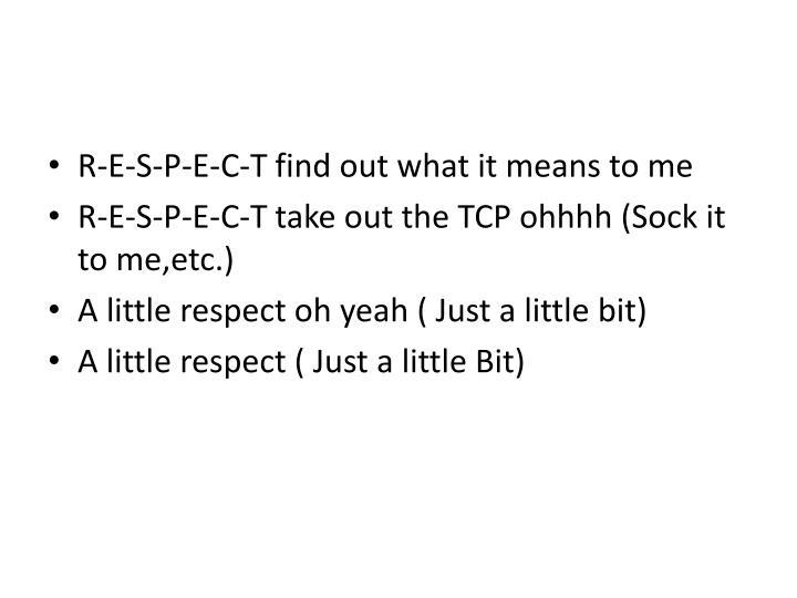 R-E-S-P-E-C-T find out what it means to me