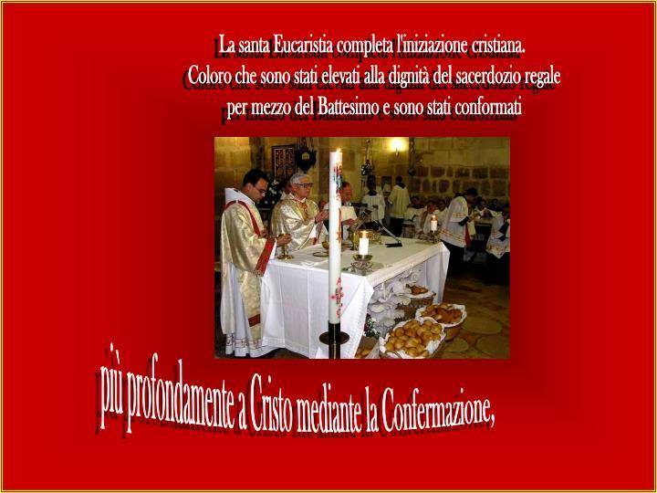 La santa Eucaristia completa l'iniziazione cristiana.