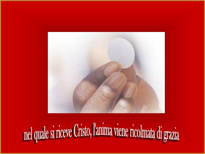 nel quale si riceve Cristo, l'anima viene ricolmata di grazia