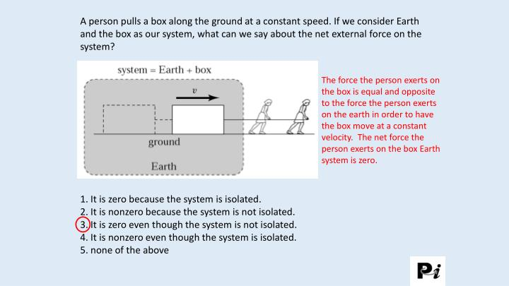 A person pulls a box along the ground at a constant speed. If we consider Earth and the box as our s...