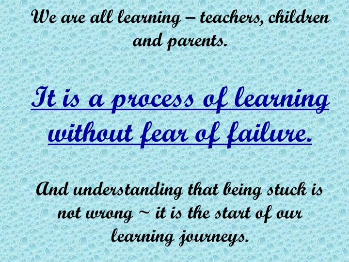 We are all learning – teachers, children and parents.