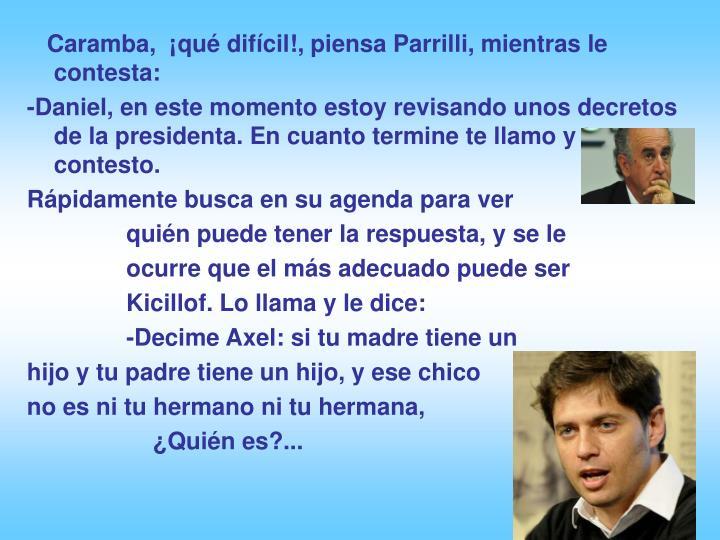 Caramba,  ¡qué difícil!, piensa Parrilli, mientras le contesta: