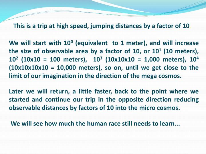 This is a trip at high speed, jumping distances by a factor of 10
