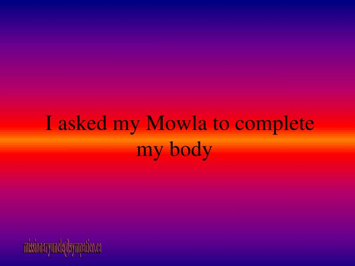 I asked my Mowla to complete my body