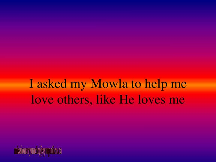 I asked my Mowla to help me love others, like He loves me