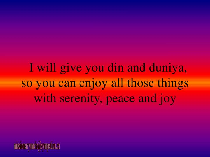 I will give you din and duniya, so you can enjoy all those things with serenity, peace and joy