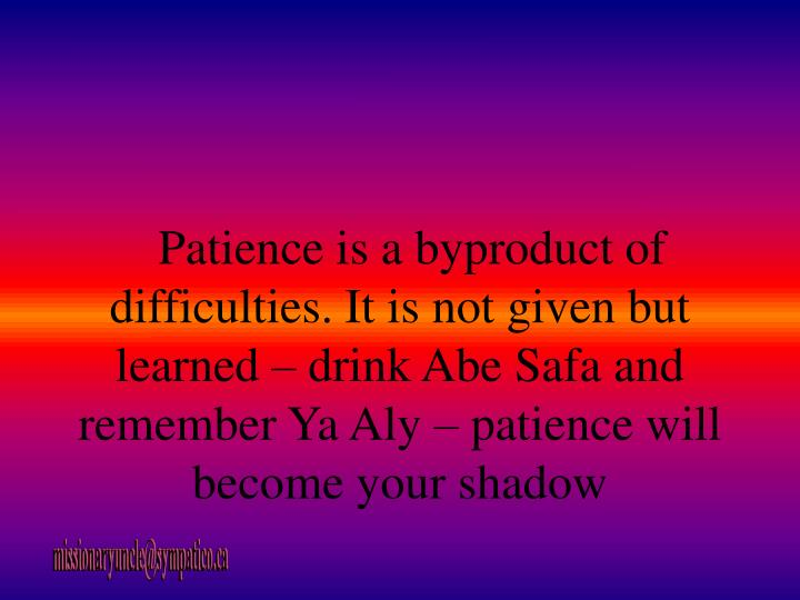 Patience is a byproduct of difficulties. It is not given but learned – drink Abe Safa and remember Ya Aly – patience will become your shadow