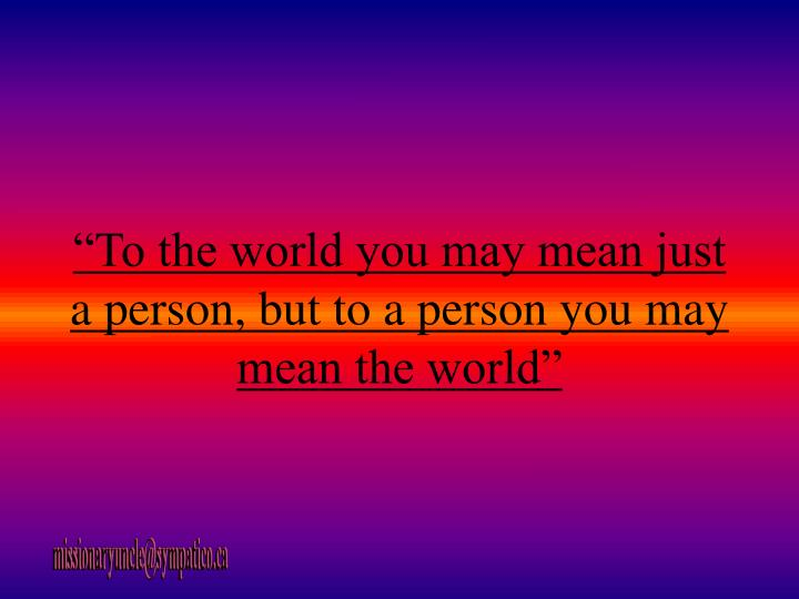 """To the world you may mean just a person, but to a person you may mean the world"""