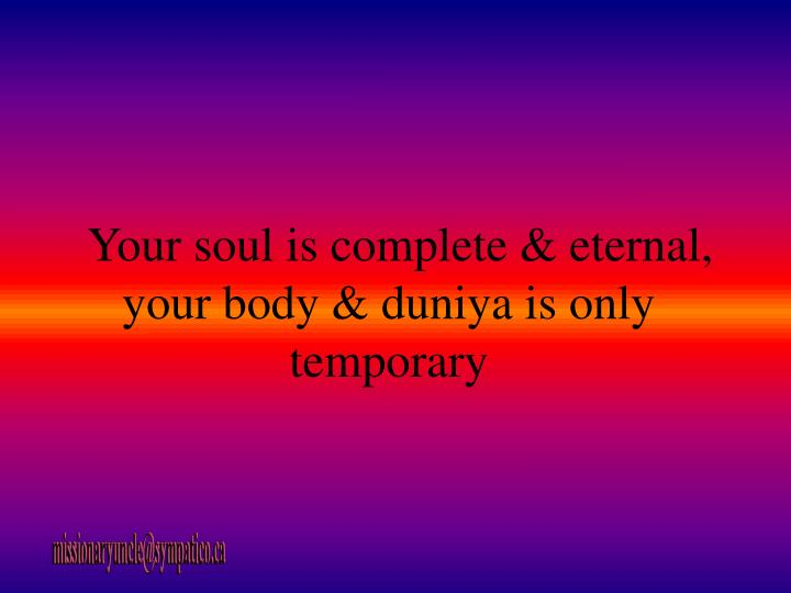 Your soul is complete & eternal, your body & duniya is only temporary