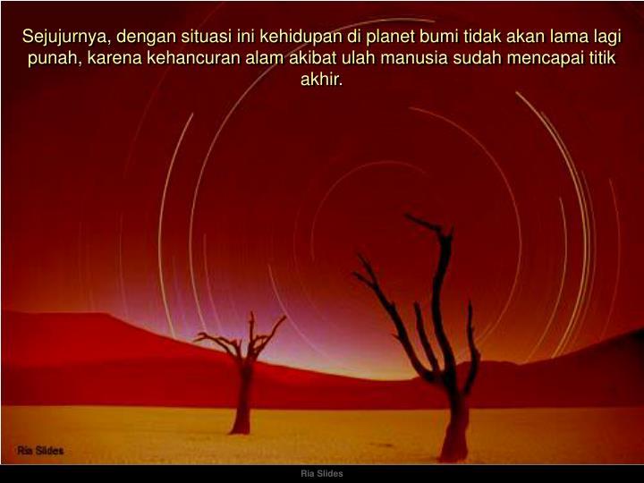 Sejujurnya, dengan situasi ini kehidupan di planet bumi tidak akan lama lagi punah, karena kehancuran alam akibat ulah manusia sudah mencapai titik akhir.