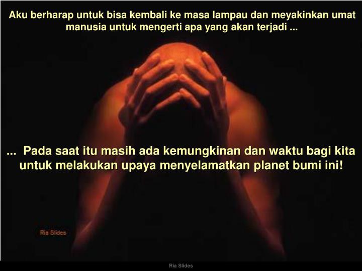 Aku berharap untuk bisa kembali ke masa lampau dan meyakinkan umat manusia untuk mengerti apa yang akan terjadi ...