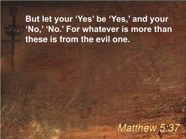 But let your 'Yes' be 'Yes,' and your 'No,' 'No.' For whatever is more than these is from the evil one.