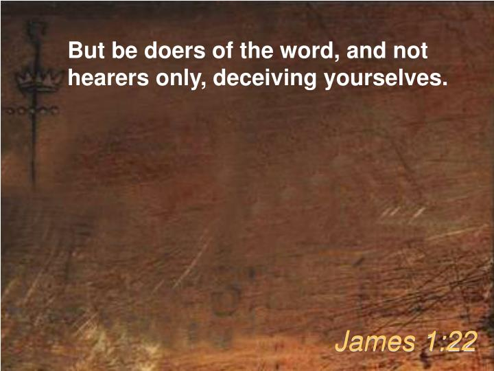 But be doers of the word, and not hearers only, deceiving yourselves.