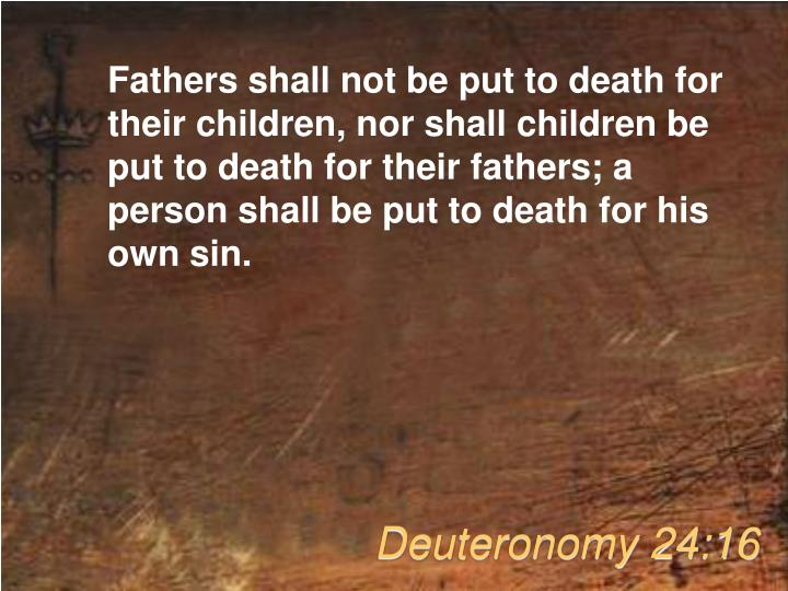 Fathers shall not be put to death for their children, nor shall children be put to death for their fathers; a person shall be put to death for his own sin.
