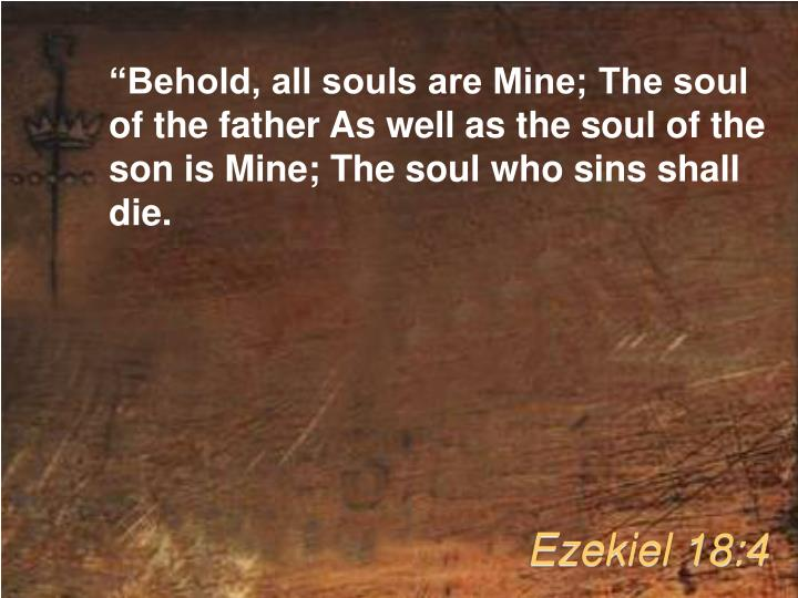 """Behold, all souls are Mine; The soul of the father As well as the soul of the son is Mine; The soul who sins shall die."