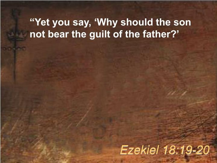 """Yet you say, 'Why should the son not bear the guilt of the father?'"