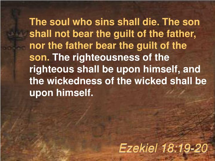The soul who sins shall die. The son shall not bear the guilt of the father, nor the father bear the guilt of the son.