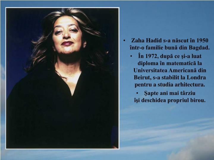 Zaha Hadid s-a născut în 1950 într-o familie bună din Bagdad.