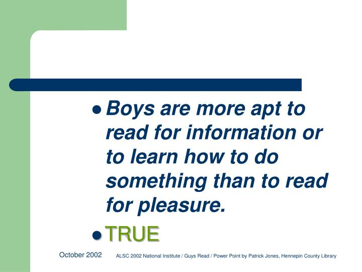 Boys are more apt to read for information or to learn how to do something than to read for pleasure.