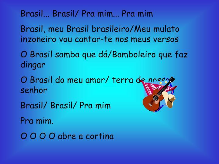 Brasil... Brasil/ Pra mim... Pra mim