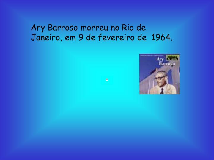Ary Barroso morreu no Rio de Janeiro, em 9 de fevereiro de  1964.