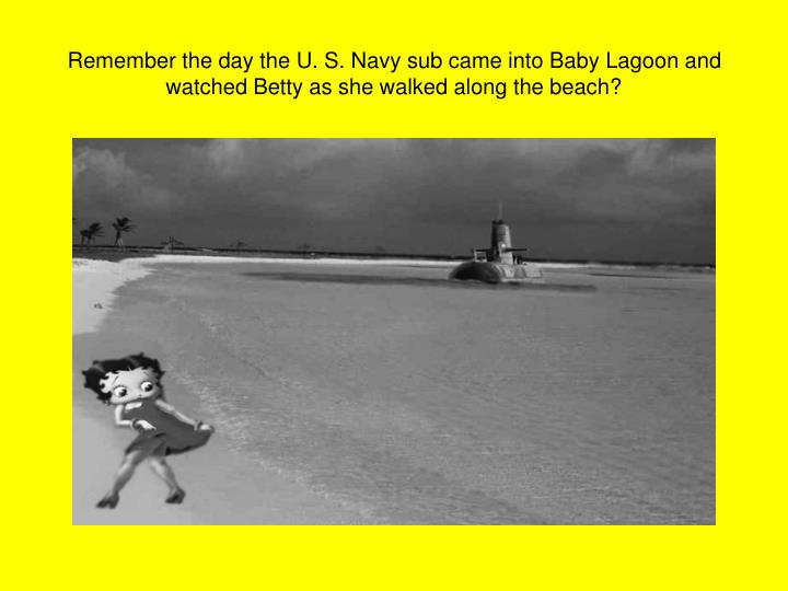 Remember the day the U. S. Navy sub came into Baby Lagoon and watched Betty as she walked along the beach?