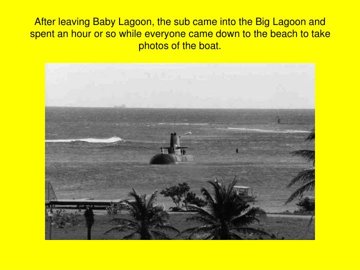 After leaving Baby Lagoon, the sub came into the Big Lagoon and spent an hour or so while everyone came down to the beach to take photos of the boat.