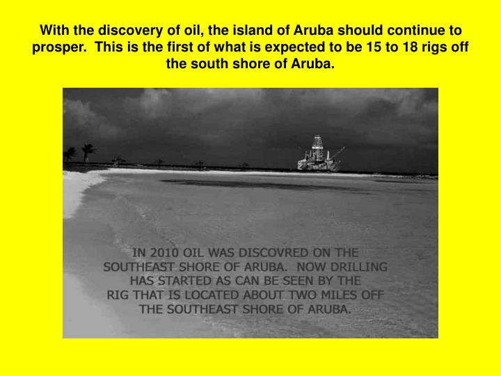 With the discovery of oil, the island of Aruba should continue to prosper.  This is the first of what is expected to be 15 to 18 rigs off the south shore of Aruba.