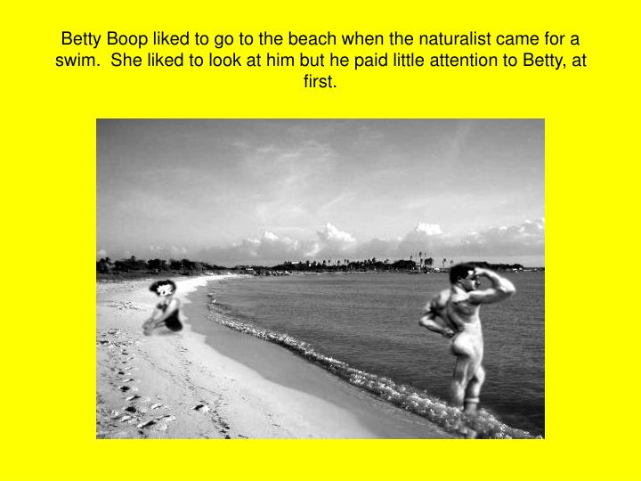 Betty Boop liked to go to the beach when the naturalist came for a swim.  She liked to look at him but he paid little attention to Betty, at first.