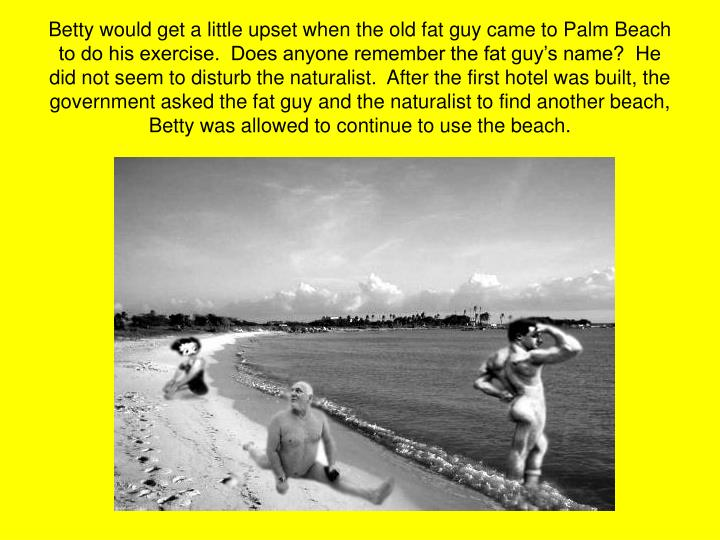 Betty would get a little upset when the old fat guy came to Palm Beach to do his exercise.  Does anyone remember the fat guy's name?  He did not seem to disturb the naturalist.  After the first hotel was built, the government asked the fat guy and the naturalist to find another beach, Betty was allowed to continue to use the beach.