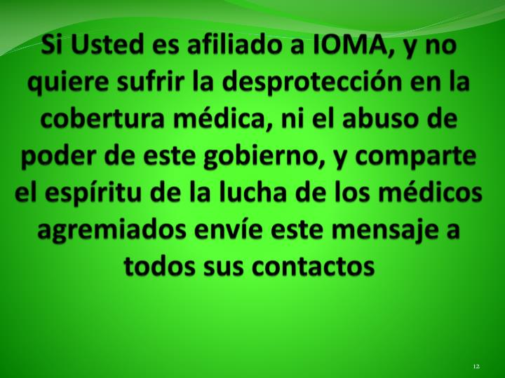 Si Usted es afiliado a IOMA, y no quiere sufrir la desprotección en la cobertura médica, ni el abuso de poder de este gobierno, y comparte el espíritu de la lucha de los médicos agremiados envíe este mensaje a todos sus contactos