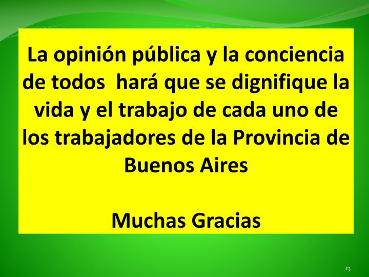La opinión pública y la conciencia de todos  hará que se dignifique la vida y el trabajo de cada uno de los trabajadores de la Provincia de Buenos Aires