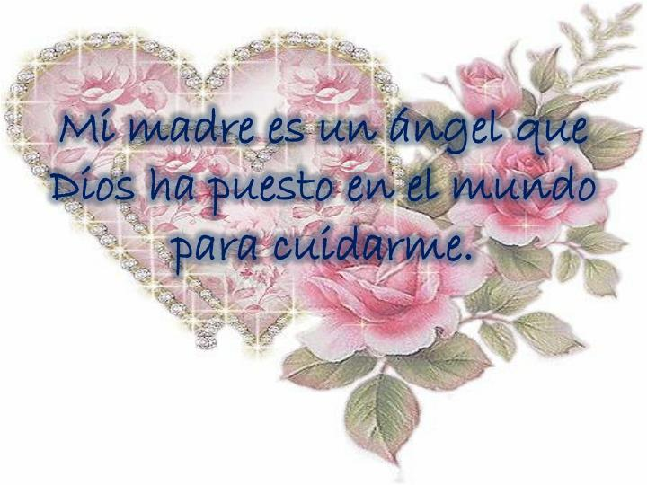 Mi madre es un ángel que Dios ha puesto en el mundo para cuidarme.