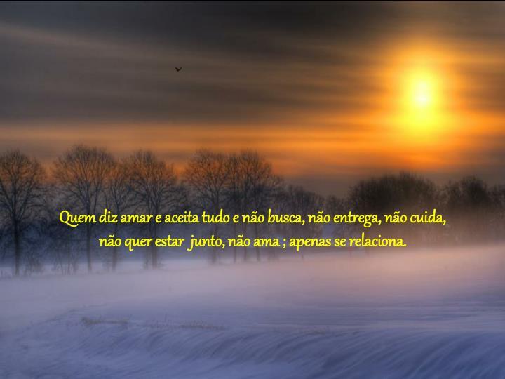 Quem diz amar e aceita tudo e não busca, não entrega, não cuida,