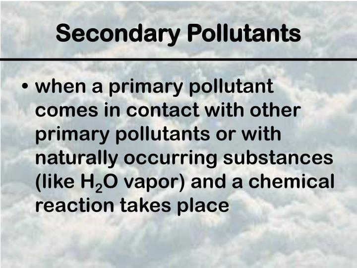 when a primary pollutant comes in contact with other primary pollutants or with naturally occurring substances (like H