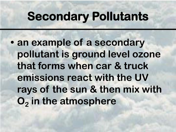 an example of a secondary pollutant is ground level ozone that forms when car & truck emissions react with the UV rays of the sun & then mix with O